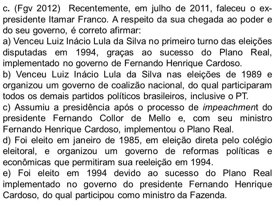 c. (Fgv 2012) Recentemente, em julho de 2011, faleceu o ex- presidente Itamar Franco. A respeito da sua chegada ao poder e do seu governo, é correto a