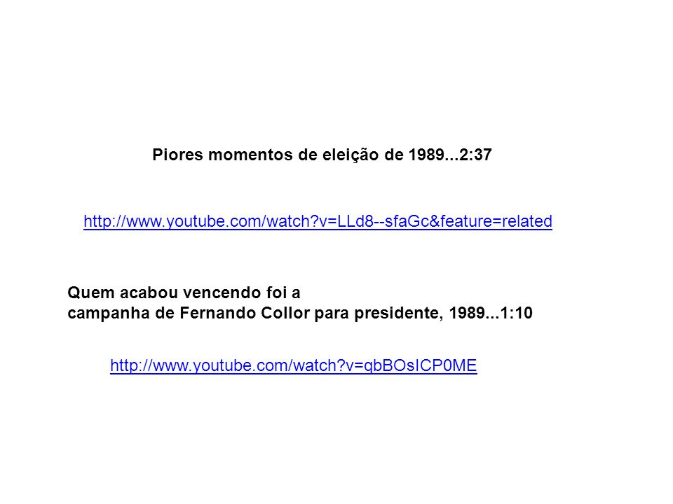http://www.youtube.com/watch?v=LLd8--sfaGc&feature=related Piores momentos de eleição de 1989...2:37 http://www.youtube.com/watch?v=qbBOsICP0ME Quem a