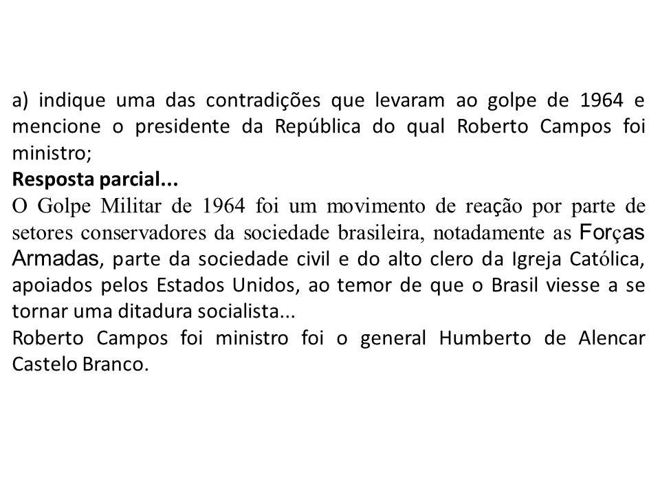 a) indique uma das contradições que levaram ao golpe de 1964 e mencione o presidente da República do qual Roberto Campos foi ministro; Resposta parcia