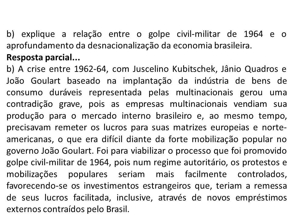 b) explique a relação entre o golpe civil-militar de 1964 e o aprofundamento da desnacionalização da economia brasileira. Resposta parcial... b) A cri