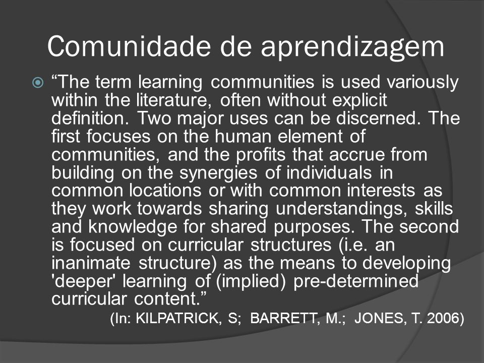 Comunidade de aprendizagem Learning communities are developed where groups of people, linked geographically or by shared interest, collaborate and work in partnership to address their members learning needs.