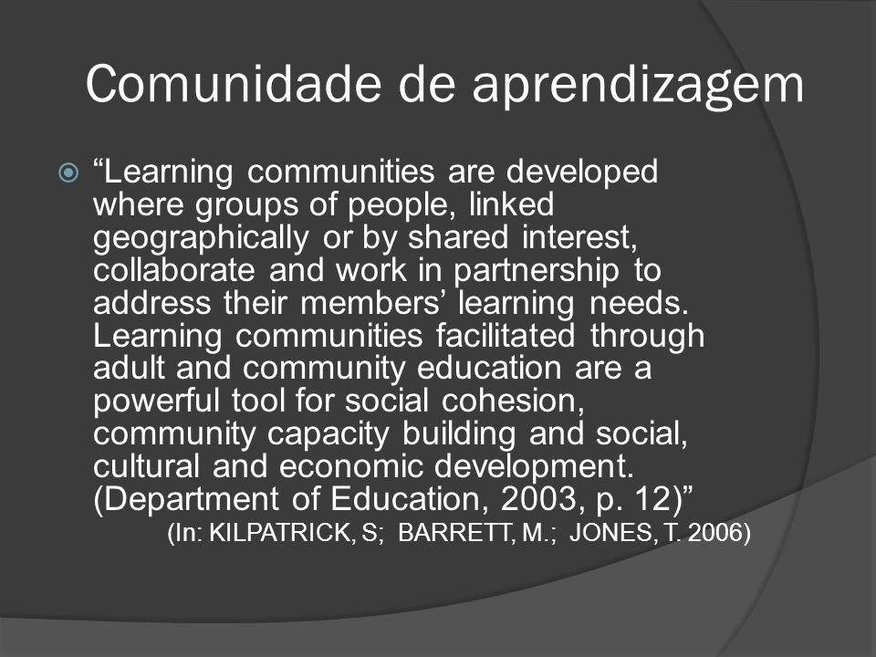 Comunidade de aprendizagem Learning communities are developed where groups of people, linked geographically or by shared interest, collaborate and wor