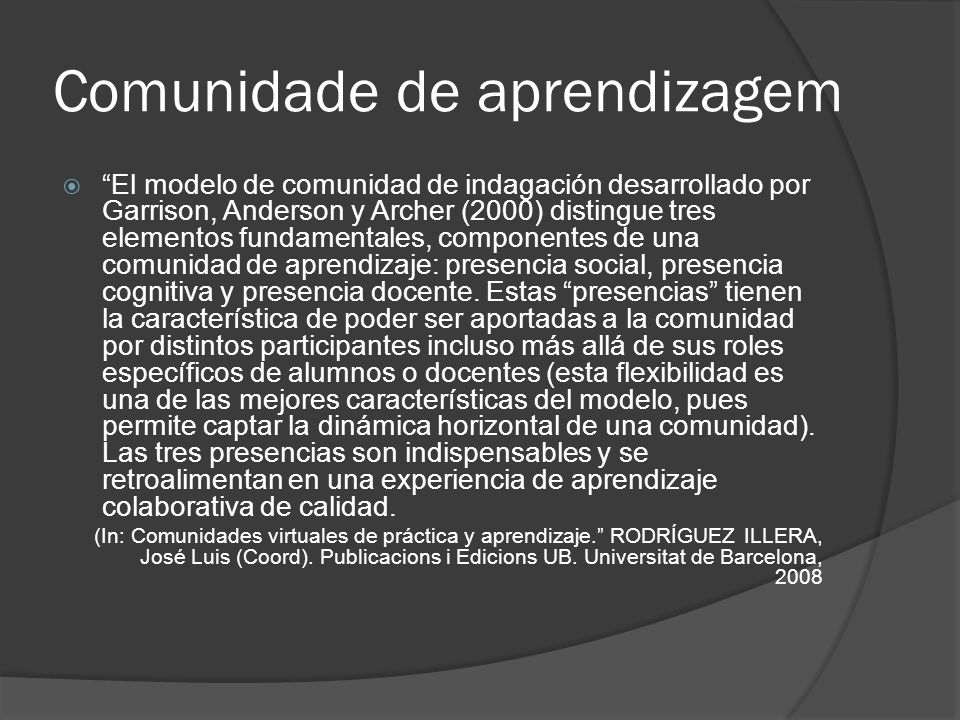 Comunidade de aprendizagem El modelo de comunidad de indagación desarrollado por Garrison, Anderson y Archer (2000) distingue tres elementos fundament