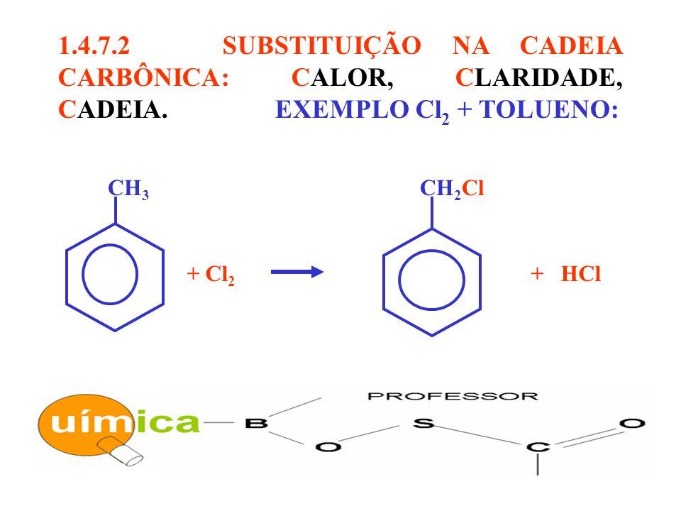 CH 3 CH 2 Cl + Cl 2 + HCl 1.4.7.2 SUBSTITUIÇÃO NA CADEIA CARBÔNICA: CALOR, CLARIDADE, CADEIA. EXEMPLO Cl 2 + TOLUENO: