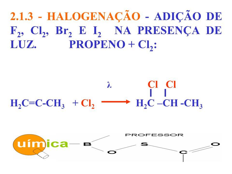 2.1.3 - HALOGENAÇÃO - ADIÇÃO DE F 2, Cl 2, Br 2 E I 2 NA PRESENÇA DE LUZ. PROPENO + Cl 2 : λ Cl Cl H 2 C=C-CH 3 + Cl 2 H 2 C –CH -CH 3