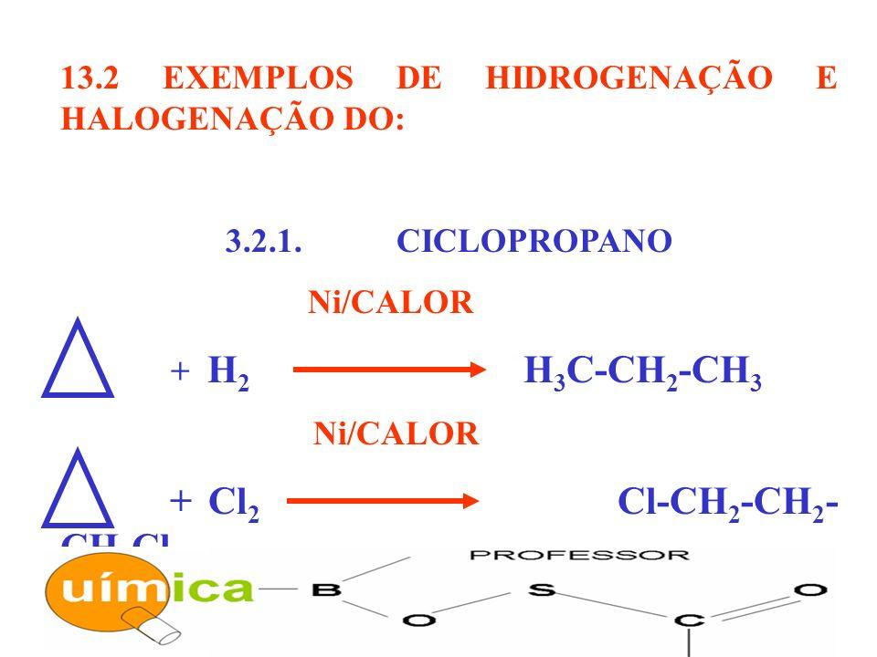13.2 EXEMPLOS DE HIDROGENAÇÃO E HALOGENAÇÃO DO: 3.2.1. CICLOPROPANO Ni/CALOR + H 2 H 3 C-CH 2 -CH 3 Ni/CALOR + Cl 2 Cl-CH 2 -CH 2 - CH 2 Cl