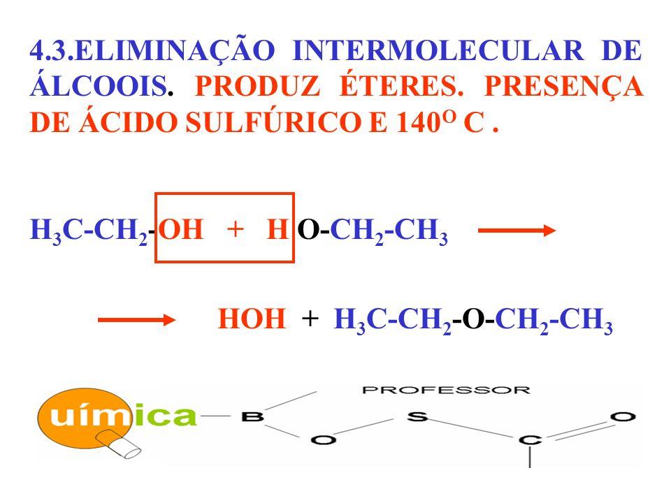 4.3.ELIMINAÇÃO INTERMOLECULAR DE ÁLCOOIS. PRODUZ ÉTERES. PRESENÇA DE ÁCIDO SULFÚRICO E 140 O C. H 3 C-CH 2 -OH + H O-CH 2 -CH 3 HOH + H 3 C-CH 2 -O-CH