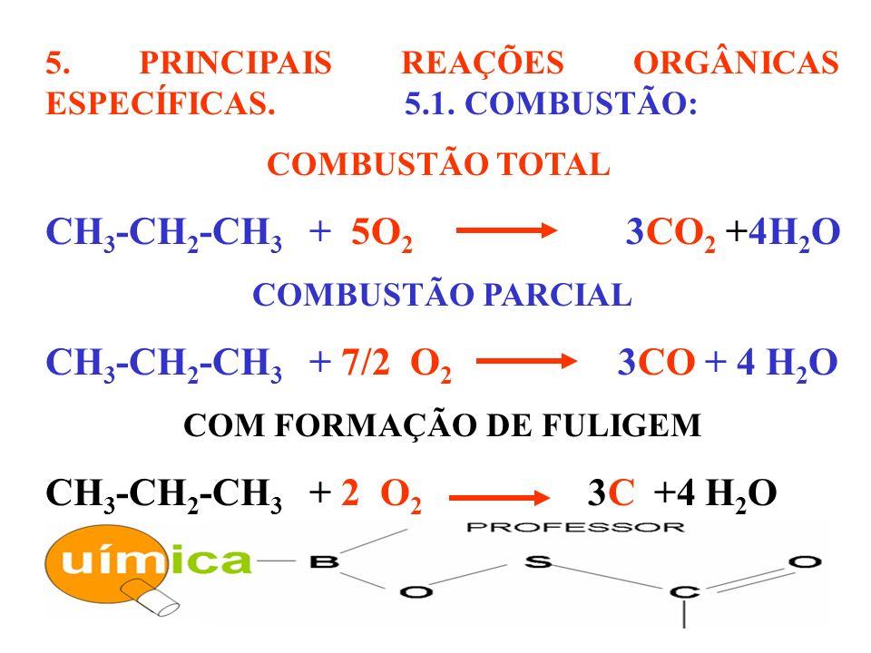 5. PRINCIPAIS REAÇÕES ORGÂNICAS ESPECÍFICAS. 5.1. COMBUSTÃO: COMBUSTÃO TOTAL CH 3 -CH 2 -CH 3 + 5O 2 3CO 2 +4H 2 O COMBUSTÃO PARCIAL CH 3 -CH 2 -CH 3