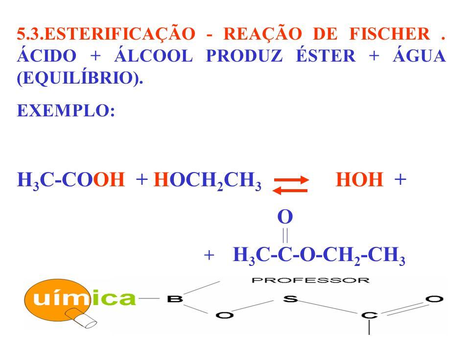 5.3.ESTERIFICAÇÃO - REAÇÃO DE FISCHER. ÁCIDO + ÁLCOOL PRODUZ ÉSTER + ÁGUA (EQUILÍBRIO). EXEMPLO: H 3 C-COOH + HOCH 2 CH 3 HOH + O + H 3 C-C-O-CH 2 -CH