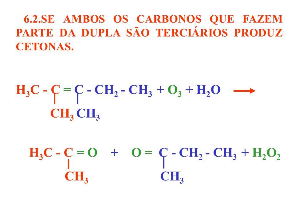 6.2.SE AMBOS OS CARBONOS QUE FAZEM PARTE DA DUPLA SÃO TERCIÁRIOS PRODUZ CETONAS. H 3 C - C = C - CH 2 - CH 3 + O 3 + H 2 O CH 3 CH 3 H 3 C - C = O + O