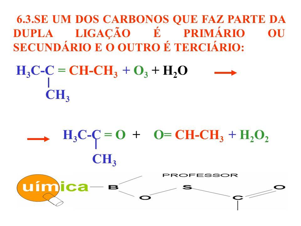 6.3.SE UM DOS CARBONOS QUE FAZ PARTE DA DUPLA LIGAÇÃO É PRIMÁRIO OU SECUNDÁRIO E O OUTRO É TERCIÁRIO: H 3 C-C = CH-CH 3 + O 3 + H 2 O CH 3 H 3 C-C = O