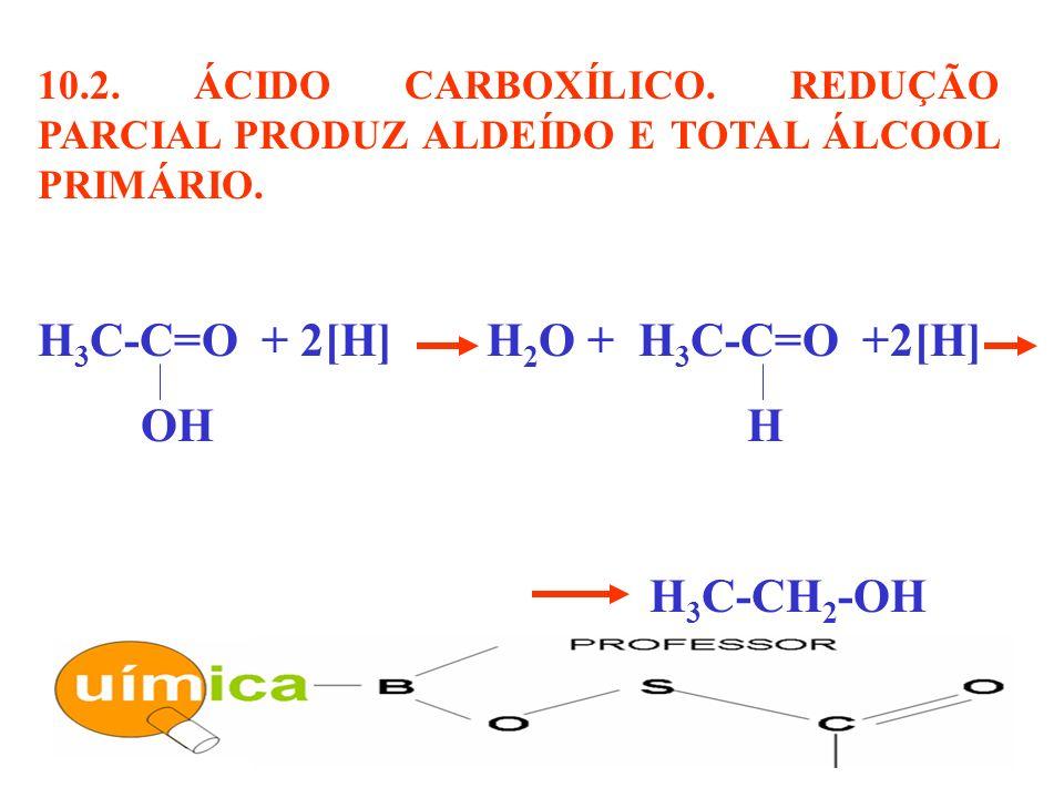 10.2. ÁCIDO CARBOXÍLICO. REDUÇÃO PARCIAL PRODUZ ALDEÍDO E TOTAL ÁLCOOL PRIMÁRIO. H 3 C-C=O + 2[H] H 2 O + H 3 C-C=O +2[H] OH H H 3 C-CH 2 -OH