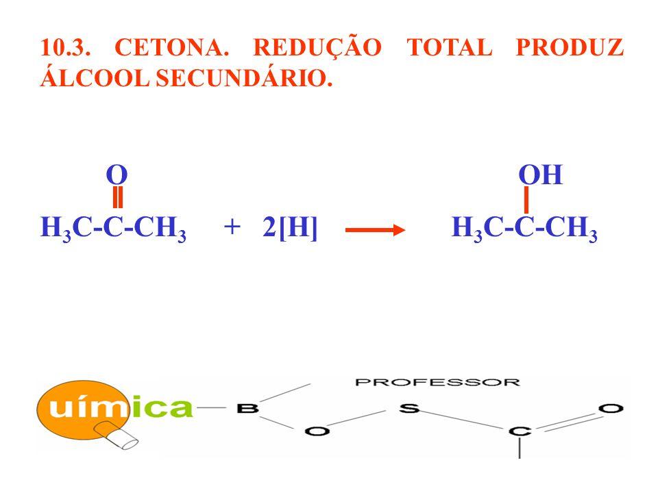 10.3. CETONA. REDUÇÃO TOTAL PRODUZ ÁLCOOL SECUNDÁRIO. O OH H 3 C-C-CH 3 + 2[H] H 3 C-C-CH 3
