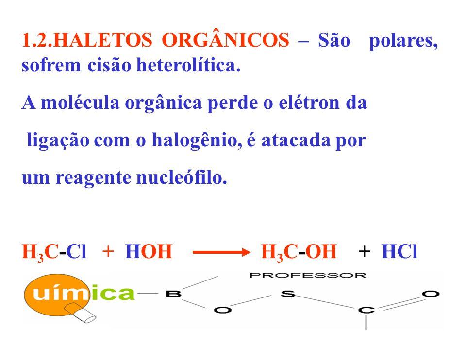 1.2.HALETOS ORGÂNICOS – São polares, sofrem cisão heterolítica. A molécula orgânica perde o elétron da ligação com o halogênio, é atacada por um reage
