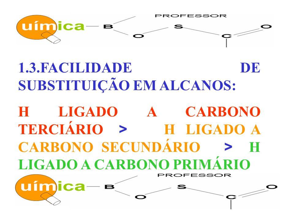 1.3.FACILIDADE DE SUBSTITUIÇÃO EM ALCANOS: H LIGADO A CARBONO TERCIÁRIO > H LIGADO A CARBONO SECUNDÁRIO > H LIGADO A CARBONO PRIMÁRIO