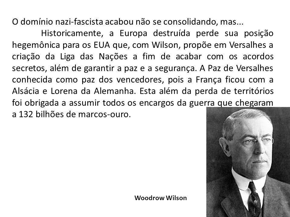 O domínio nazi-fascista acabou não se consolidando, mas... Historicamente, a Europa destruída perde sua posição hegemônica para os EUA que, com Wilson