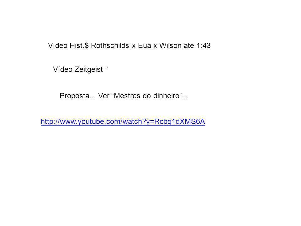 Proposta... Ver Mestres do dinheiro... http://www.youtube.com/watch?v=Rcbq1dXMS6A Vídeo Hist.$ Rothschilds x Eua x Wilson até 1:43 Vídeo Zeitgeist