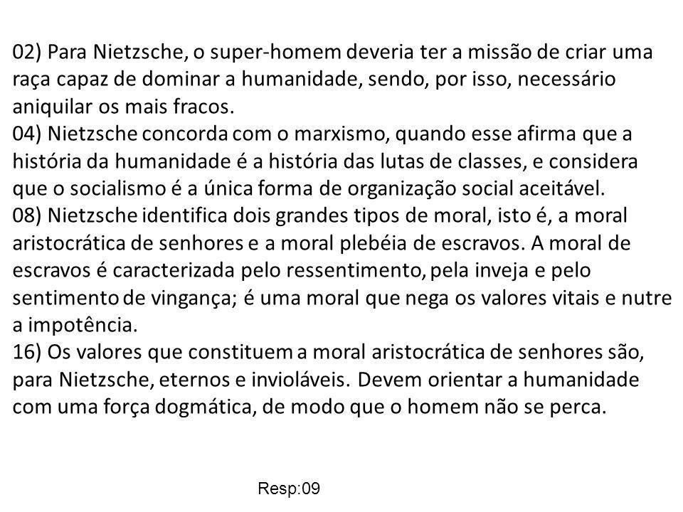 02) Para Nietzsche, o super-homem deveria ter a missão de criar uma raça capaz de dominar a humanidade, sendo, por isso, necessário aniquilar os mais