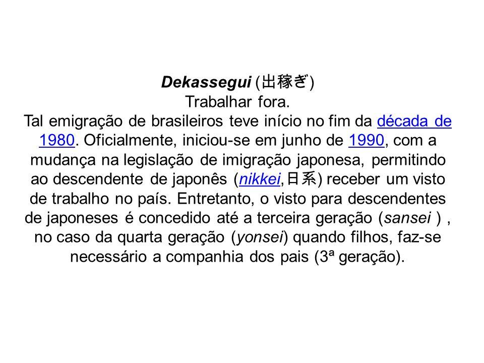 Dekassegui ( ) Trabalhar fora. Tal emigração de brasileiros teve início no fim da década de 1980. Oficialmente, iniciou-se em junho de 1990, com a mud