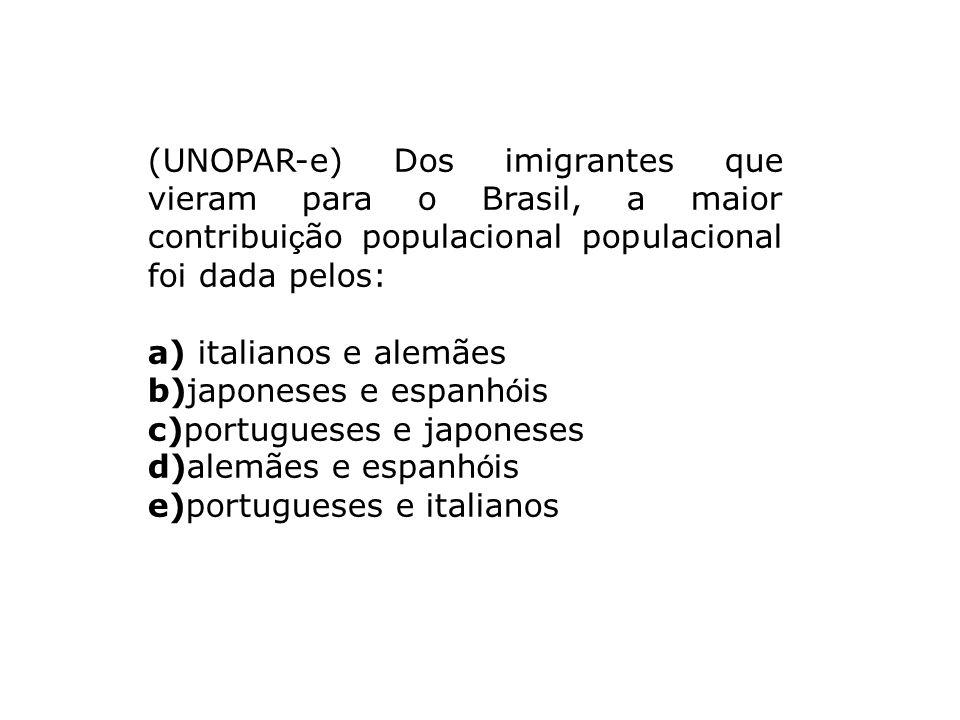(UNOPAR-e) Dos imigrantes que vieram para o Brasil, a maior contribui ç ão populacional populacional foi dada pelos: a) italianos e alemães b)japonese