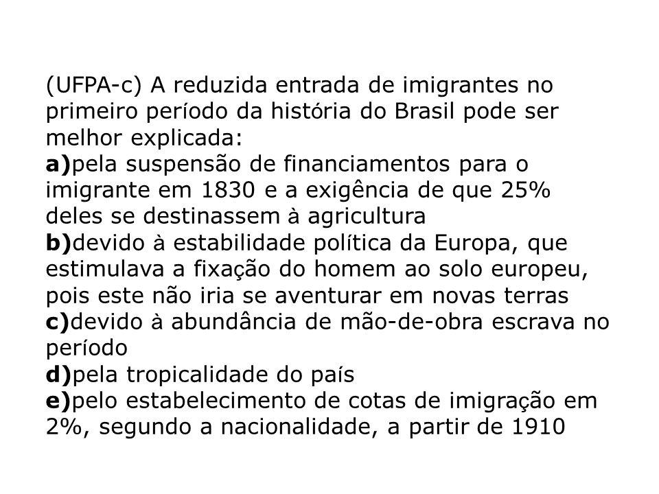 (UFPA-c) A reduzida entrada de imigrantes no primeiro per í odo da hist ó ria do Brasil pode ser melhor explicada: a)pela suspensão de financiamentos