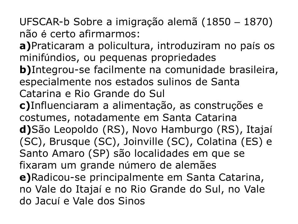 UFSCAR-b Sobre a imigra ç ão alemã (1850 – 1870) não é certo afirmarmos: a)Praticaram a policultura, introduziram no pa í s os minif ú ndios, ou peque