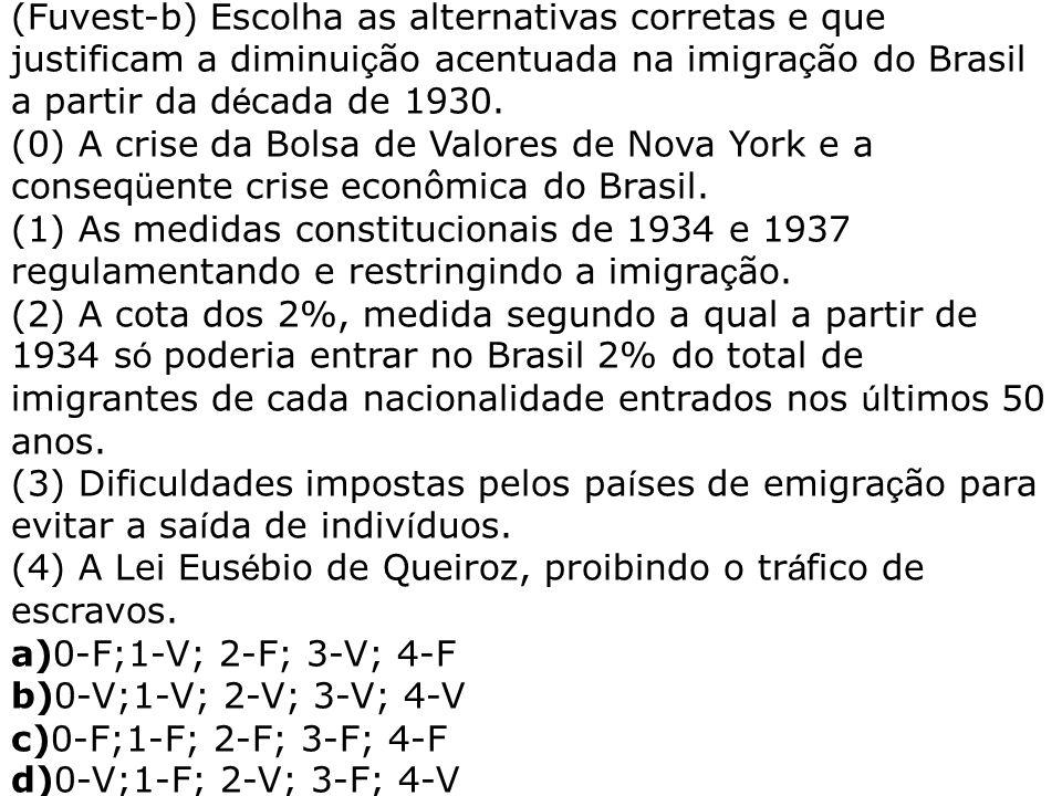 (Fuvest-b) Escolha as alternativas corretas e que justificam a diminui ç ão acentuada na imigra ç ão do Brasil a partir da d é cada de 1930. (0) A cri