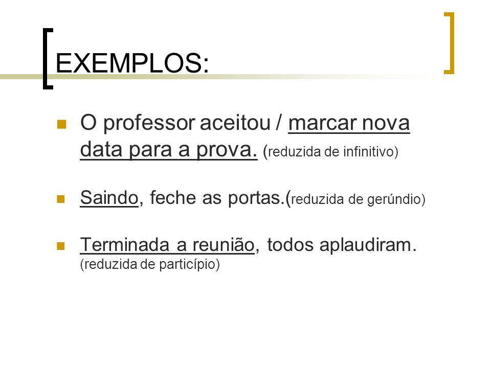 EXEMPLOS: O professor aceitou / marcar nova data para a prova. ( reduzida de infinitivo) Saindo, feche as portas.( reduzida de gerúndio) Terminada a r