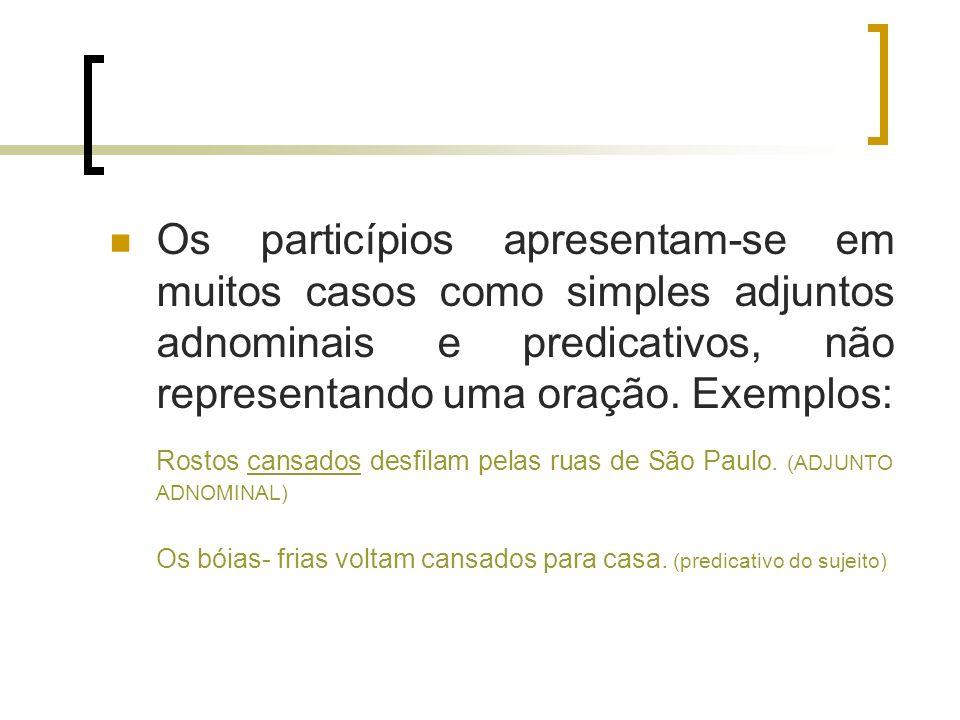 Os particípios apresentam-se em muitos casos como simples adjuntos adnominais e predicativos, não representando uma oração. Exemplos: Rostos cansados
