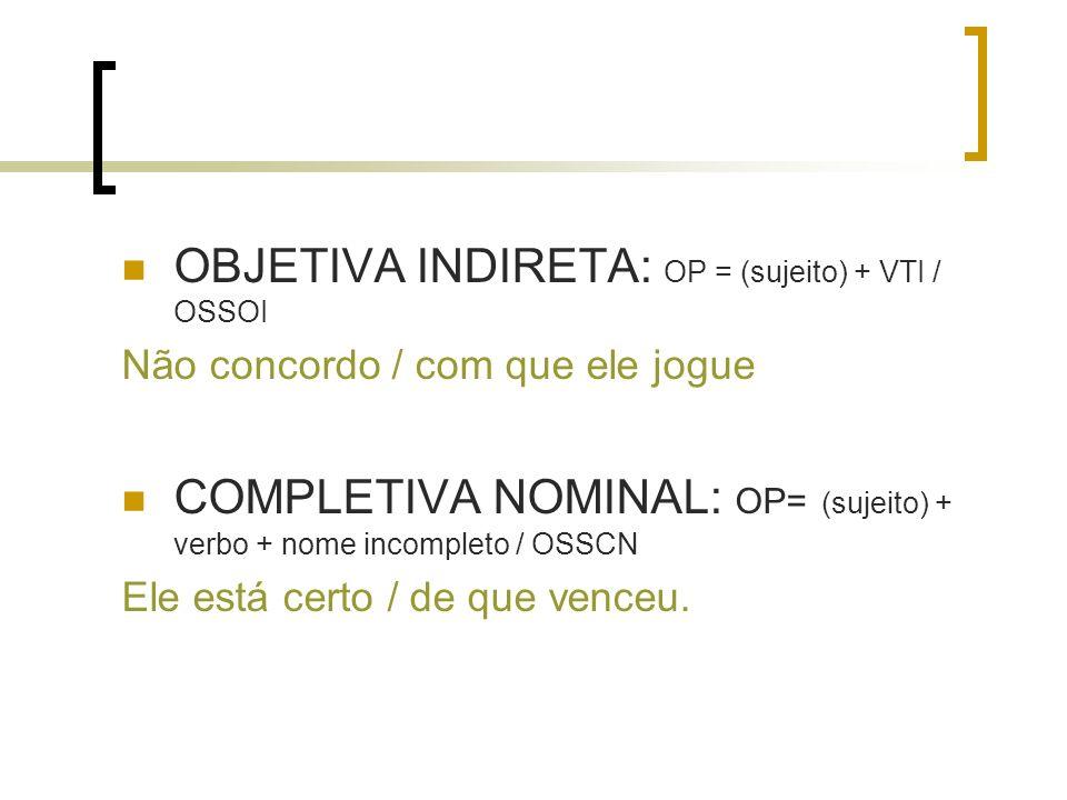 OBJETIVA INDIRETA: OP = (sujeito) + VTI / OSSOI Não concordo / com que ele jogue COMPLETIVA NOMINAL: OP= (sujeito) + verbo + nome incompleto / OSSCN E