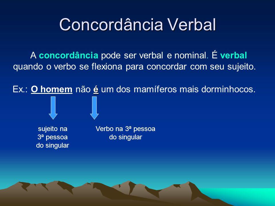 Concordância Verbal A concordância pode ser verbal e nominal. É verbal quando o verbo se flexiona para concordar com seu sujeito. é Ex.: O homem não é