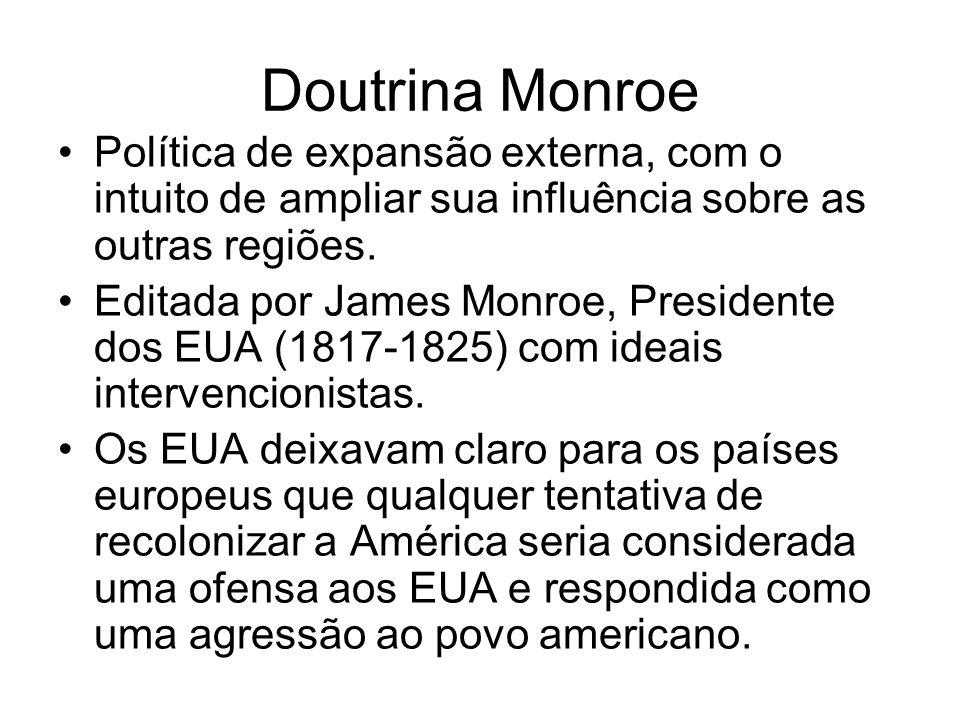 Doutrina Monroe Política de expansão externa, com o intuito de ampliar sua influência sobre as outras regiões. Editada por James Monroe, Presidente do