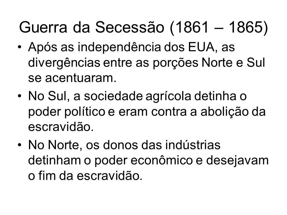 Guerra da Secessão (1861 – 1865) Após as independência dos EUA, as divergências entre as porções Norte e Sul se acentuaram. No Sul, a sociedade agríco