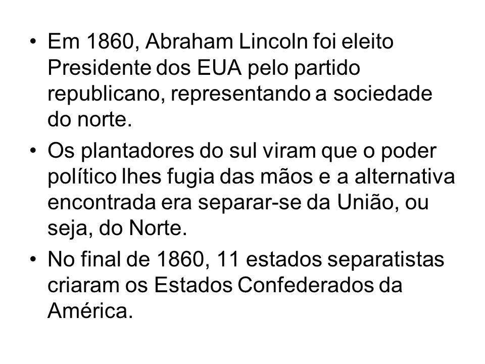 Em 1860, Abraham Lincoln foi eleito Presidente dos EUA pelo partido republicano, representando a sociedade do norte. Os plantadores do sul viram que o