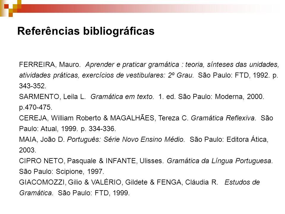Referências bibliográficas FERREIRA, Mauro. Aprender e praticar gramática : teoria, sínteses das unidades, atividades práticas, exercícios de vestibul