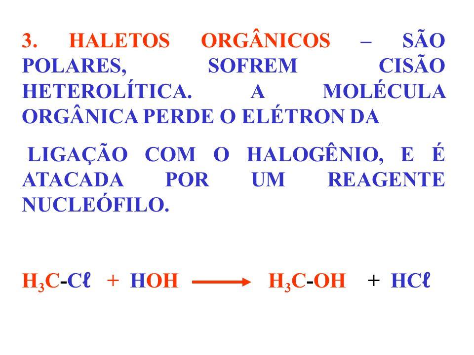 3. HALETOS ORGÂNICOS – SÃO POLARES, SOFREM CISÃO HETEROLÍTICA. A MOLÉCULA ORGÂNICA PERDE O ELÉTRON DA LIGAÇÃO COM O HALOGÊNIO, E É ATACADA POR UM REAG
