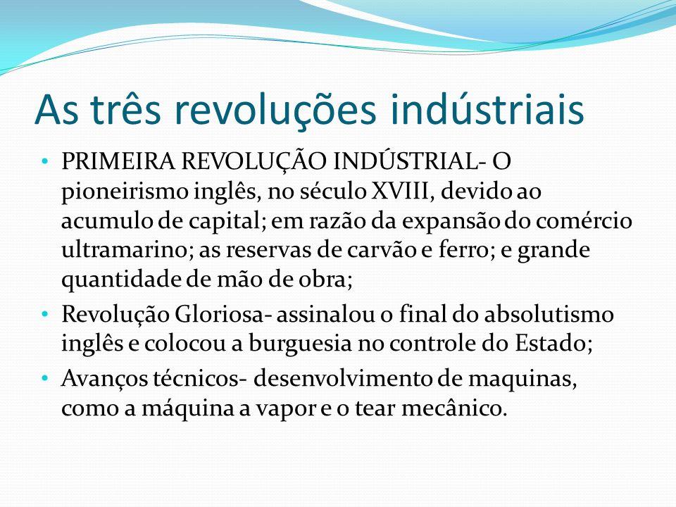As três revoluções indústriais PRIMEIRA REVOLUÇÃO INDÚSTRIAL- O pioneirismo inglês, no século XVIII, devido ao acumulo de capital; em razão da expansã