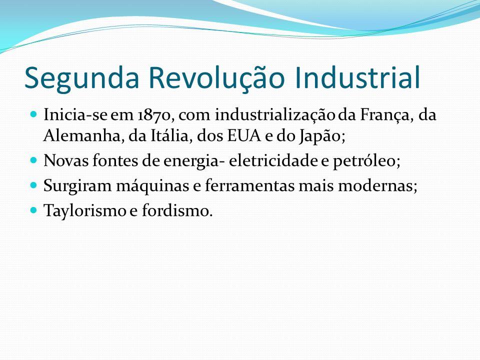 Segunda Revolução Industrial Inicia-se em 1870, com industrialização da França, da Alemanha, da Itália, dos EUA e do Japão; Novas fontes de energia- e
