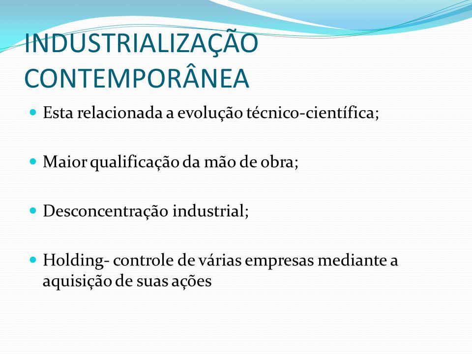INDUSTRIALIZAÇÃO CONTEMPORÂNEA Esta relacionada a evolução técnico-científica; Maior qualificação da mão de obra; Desconcentração industrial; Holding-