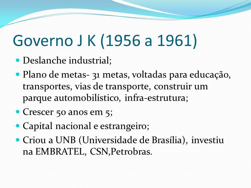 Governo J K (1956 a 1961) Deslanche industrial; Plano de metas- 31 metas, voltadas para educação, transportes, vias de transporte, construir um parque