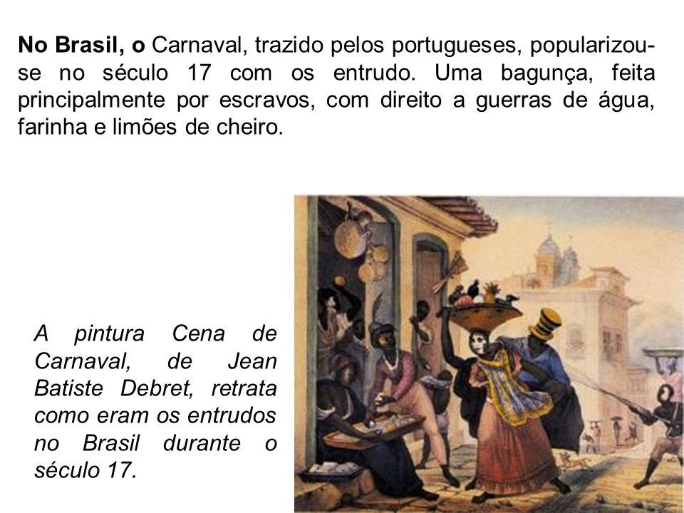 A pintura Cena de Carnaval, de Jean Batiste Debret, retrata como eram os entrudos no Brasil durante o século 17. No Brasil, o Carnaval, trazido pelos