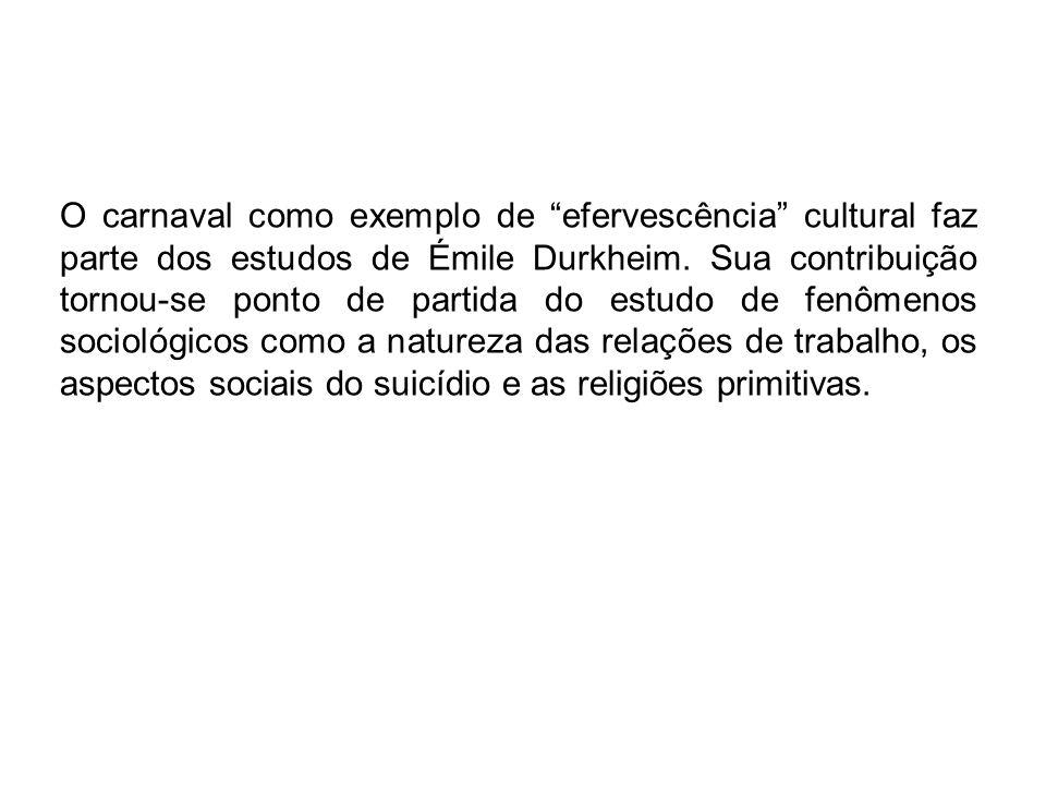 O carnaval como exemplo de efervescência cultural faz parte dos estudos de Émile Durkheim. Sua contribuição tornou-se ponto de partida do estudo de fe