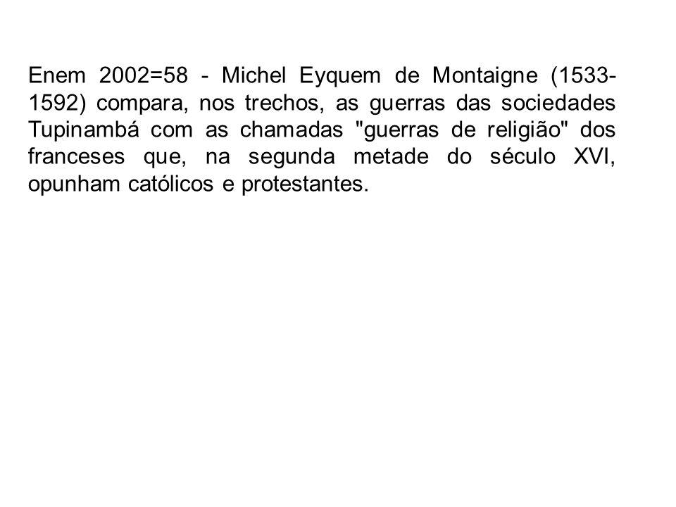 Enem 2002=58 - Michel Eyquem de Montaigne (1533- 1592) compara, nos trechos, as guerras das sociedades Tupinambá com as chamadas