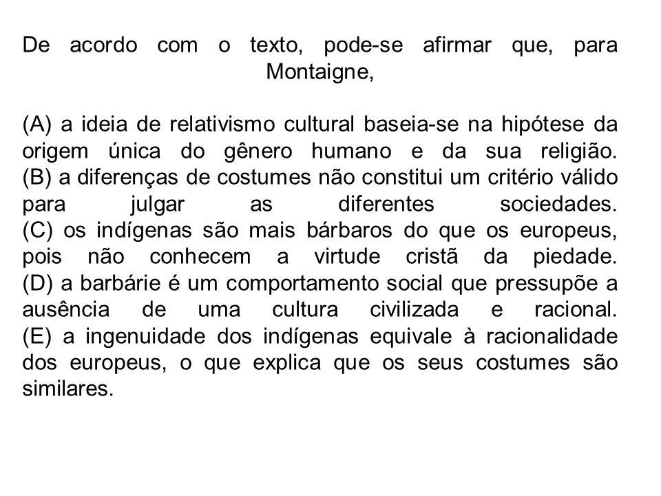 De acordo com o texto, pode-se afirmar que, para Montaigne, (A) a ideia de relativismo cultural baseia-se na hipótese da origem única do gênero humano
