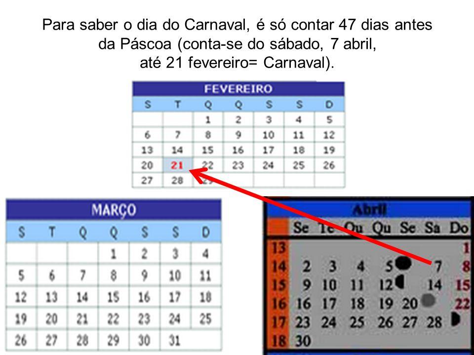 Para saber o dia do Carnaval, é só contar 47 dias antes da Páscoa (conta-se do sábado, 7 abril, até 21 fevereiro= Carnaval).