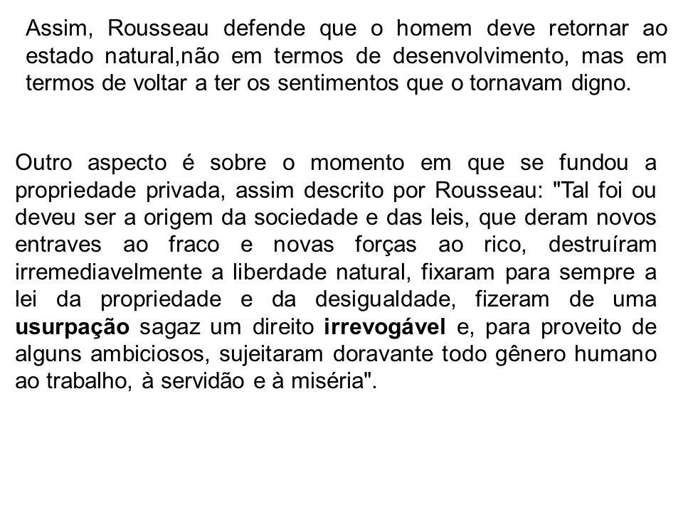 Assim, Rousseau defende que o homem deve retornar ao estado natural,não em termos de desenvolvimento, mas em termos de voltar a ter os sentimentos que