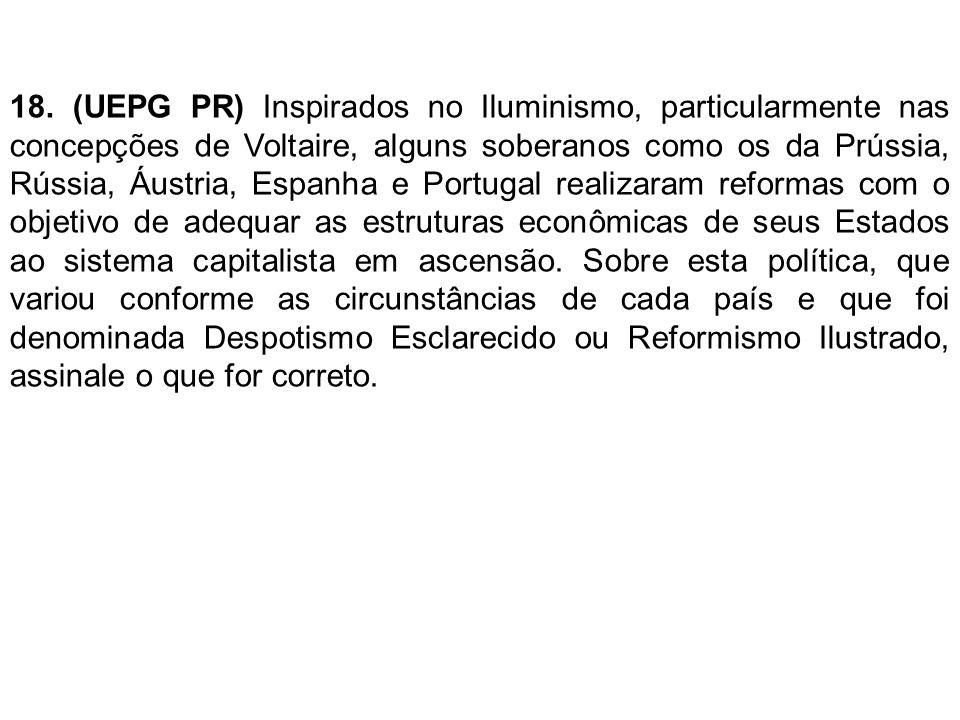 18. (UEPG PR) Inspirados no Iluminismo, particularmente nas concepções de Voltaire, alguns soberanos como os da Prússia, Rússia, Áustria, Espanha e Po