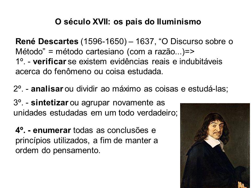 O século XVII: os pais do Iluminismo René Descartes (1596-1650) – 1637, O Discurso sobre o Método = método cartesiano (com a razão...)=> 1º. - verific