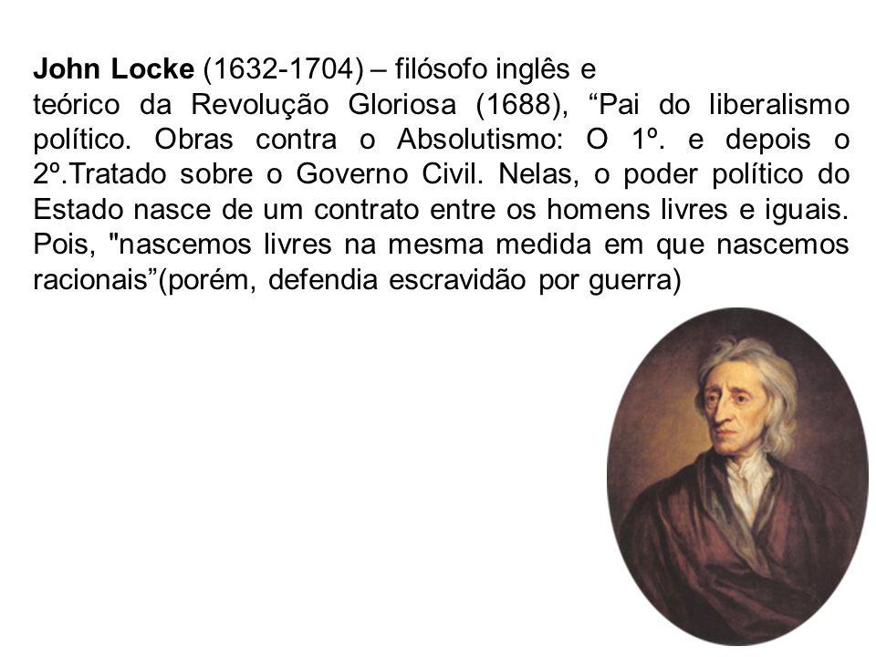 John Locke (1632-1704) – filósofo inglês e teórico da Revolução Gloriosa (1688), Pai do liberalismo político. Obras contra o Absolutismo: O 1º. e depo