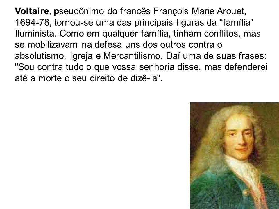 Voltaire, pseudônimo do francês François Marie Arouet, 1694-78, tornou-se uma das principais figuras da família Iluminista. Como em qualquer família,